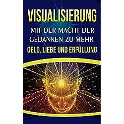 Visualisierung: Mit der Macht der Gedanken zu mehr Geld, Liebe und Erfüllung