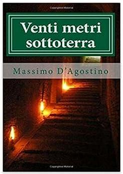 Venti metri sottoterra: La storia di Ancona che hanno voluto seppellire di [D'Agostino, Massimo]