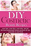DIY Cosmetic Beauty Recipes: Your Hair, Your Face, Your Skin, And All The Best Homemade Beauty Products & Tips In One Book