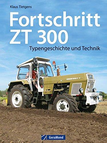 Preisvergleich Produktbild Fortschritt ZT 300: Typengeschichte und Technik zum berühmten DDR-Schlepper. Ein Traktor Bildband mit Insiderinfos zu Geschichte und Bau der Traktor Legende ZT 300