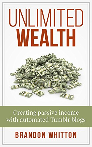 ebook: Unlimited Wealth: Creating passive income with automated Tumblr blogs (B01MU2BD1J)