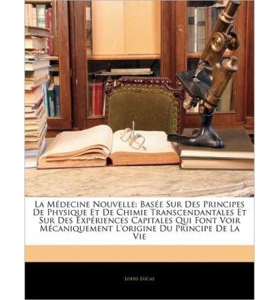 La Medicine Nouvelle: Base Sur Des Principes de Physique Et de Chimie Transcendantales Et Sur Des Expriences Capitales Qui Font Voir McAniqu (Paperback)(English / French) - Common