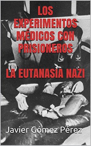 LOS EXPERIMENTOS MÉDICOS CON PRISIONEROS  LA EUTANASIA NAZI por Javier Gómez Pérez