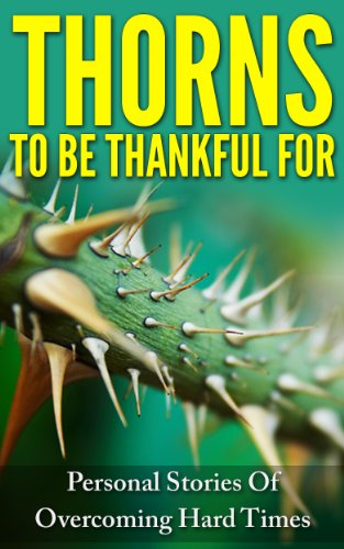 Thorns To Be Thankful For: Personal Stories Of Overcoming Hard Times (English Edition)
