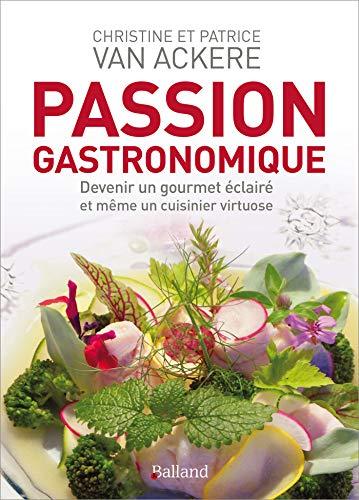 Passion gastronomique : Devenir un gourmet éclairé et même un cuisinier virtuose par  Christine Van Ackere, Patrice Van Ackere