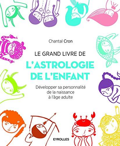 Le grand livre de l'astrologie de l'enfant: Développer sa personnalité de la naissance à l'âge adulte.