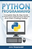 Python Programming: The Complete Step By Step Guide to Master Python Programming and Start Coding Today! (Computer Programming Book 4)