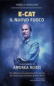 E-Cat Il Nuovo Fuoco: Biografia di Andrea Rossi di [Nikolova, Vessela]