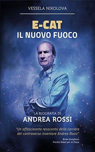 E-Cat Il Nuovo Fuoco: Biografia di Andrea Rossi (Italian Edition)