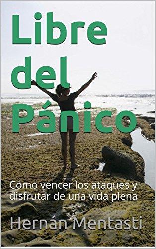 Libre del Pánico: Cómo vencer los ataques y disfrutar de una vida plena por Hernán Mentasti
