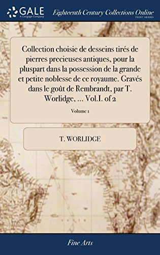 Collection Choisie de Desseins Tirés de Pierres Precieuses Antiques, Pour La Pluspart Dans La Possession de la Grande Et Petite Noblesse de Ce Par T. Worlidge. Vol.I. of 2; Volume 1 (Collection Noblesse)