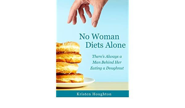 No Woman Diets Alone - Theres Always a Man Behind Her Eating a Doughnut