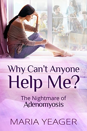 Why Can't Anyone Help Me?: The Nightmare of Adenomyosis (English Edition)