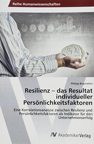 Resilienz - das Resultat individueller Persönlichkeitsfaktoren: Eine Korrelationsanalyse zwischen Resilienz und Persönlichkeitsfaktoren als Indikator für den Unternehmenserfolg