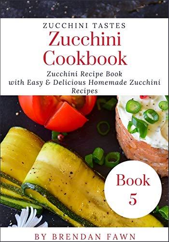 Zucchini Cookbook: Zucchini Recipe Book with Easy & Delicious Homemade Zucchini Recipes (Zucchini Tastes)