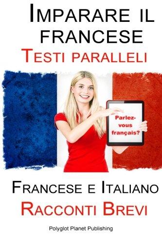 Imparare il francese - Testi paralleli - Racconti Brevi (Francese   Italiano) Bilingue
