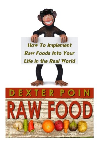 Raw Food: How to Implement Raw Foods Into Your Life in the Real World - Not Your Run of the Mill Raw Foods Diet Recipe Book (Raw vegan lifestyle - Raw food recipes)