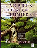 Les arbres initiatiques de la lumière - Travailler les qualités énergétiques, curatives, poétiques et spirituelles des 64 arbres maîtres de l'arbre zodiaque