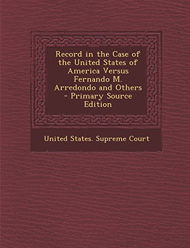 Record in the Case of the United States of America Versus Fernando M. Arredondo and Others - Primary Source Edition