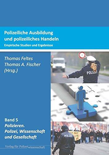 Polizeiliche Ausbildung und polizeiliches Handeln: Empirische Studien und Ergebnisse (Polizieren: Polizei, Wissenschaft und Gesellschaft)
