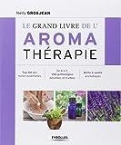 Le grand livre de l'aroma thérapie - Top 50 des huiles essentielles, De A à Z, 150 pathologies détaillées et traitées, Boîte à outils aromatiques