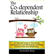 The Co-dependent Relationship: An Essential Guide to Overcoming Codependency and Eliminating Controlling Behavior from Your Relationship