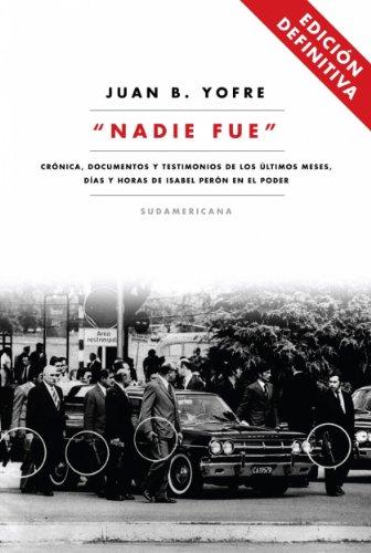 Nadie fue (Edición Definitiva): Crónica, documentos y testimonios de lo últimos meses, días y horas de Isabel Pe por Juan B. Yofre