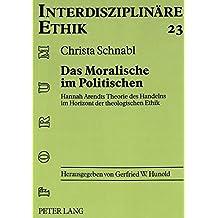 Das Moralische im Politischen: Hannah Arendts Theorie des Handelns im Horizont der theologischen Ethik (Forum Interdisziplinäre Ethik)