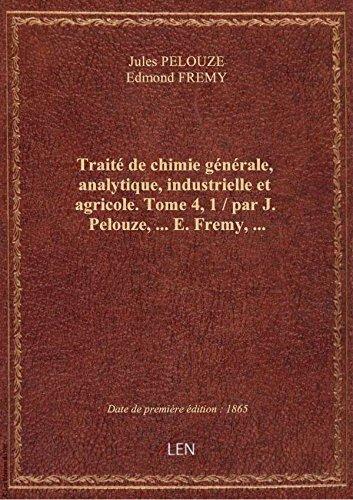 Traité de chimie générale, analytique, industrielle et agricole. Tome 4, 1 / par J. Pelouze,... E. F par Edmon Jules PELOUZE