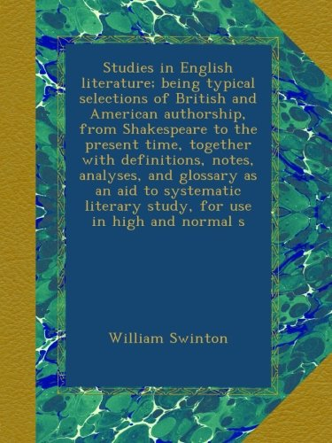 Studies in English literature; being typical selections of British and American authorship, from Shakespeare to the present time, together with ... literary study, for use in high and normal s por William Swinton