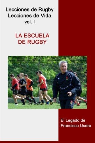 La escuela de rugby: El legado de Francisco Usero: Volume 1 (Lecciones de Rugby, Lecciones de Vida) por Francisco Usero