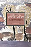 Philosophy After Marx: 100 Years of Misreadings and the Normative Turn in Political Philosophy (Historical Materialism)