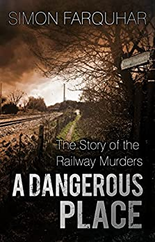 A Dangerous Place: The Story of the Railway Murders by [Farquhar, Simon]