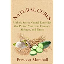 Natural Cures: Unlock Secret Natural Remedies that Protect You from Disease, Sickness, and Illness (Natural Cures and Herbal Remedies, Holistic Medicine, Natures Medicine) (English Edition)