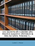 Les Secrets de L'Ordre Des Francs-Macons: Devoiles & MIS Au Jour, Volume 1...