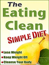 The Eating Clean Simple Diet (Foods That Help You Lose Weight Book 2)