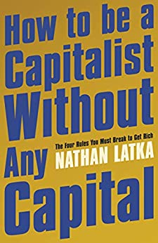 How To Be A Capitalist Without Any Capital: The Four Rules You Must Break To Get Rich por Nathan Latka epub