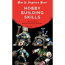 How to Improve Your Hobby Building Skills: Learn to Build Better Miniatures (From Beginner to Happy Book 2) (English Edition)