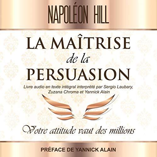 La Maîtrise de La persuasion: Votre attitude vaut des millions par Napoleon Hill