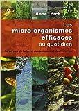 Les micro-organismes efficaces au quotidien - Au service de la terre, des animaux et des hommes de Anne Lorch ( 1 février 2011 )