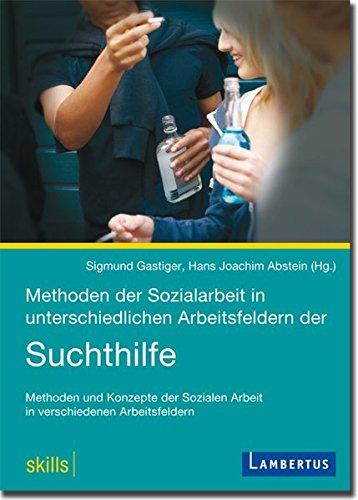 Methoden der Sozialarbeit in unterschiedlichen Arbeitsfeldern der Suchthilfe: Methoden und Konzepte der Sozialen Arbeit in verschiedenen Arbeitsfeldern (skills |)