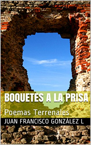 Boquetes a la Prisa: Poemas Terrenales por Juan Francisco González L
