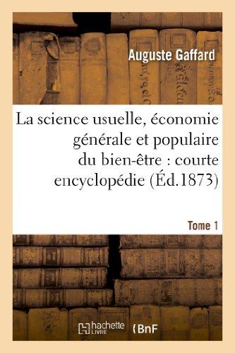 La science usuelle, économie générale et populaire du bien-être : courte encyclopédie. Tome 1:, résumant sous une forme simple, les notions raisonnées des sciences par Auguste Gaffard