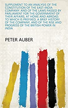 Supplement to An Analysis of the Constitution of the East-India Company: And of the Laws Passed by Parliament for the Government of Their Affairs, at Home ... and Progress of the British Power in India by [Peter Auber]