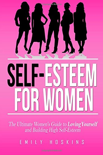 Self-Esteem For Women: The Ultimate Women's Guide to Loving Yourself and Building High Self-Esteem (Self Esteem, Self Help, Self Love)