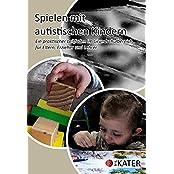 Spielen mit autistischen Kindern: Ein praktischer Leitfaden im Grundschulbereich für Eltern, Erzieher und Lehrer