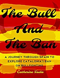 The Bull and The Ban -: A Journey Through Spain To Explore The Catalan Ban on Bullfighting (English Edition)