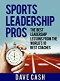 Sports Leadership Pros: The Best Leadership Lessons From The World's 10 Greatest Coaches
