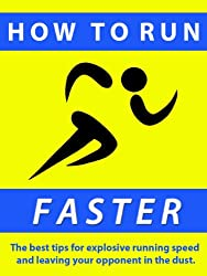How to Run Faster ---  The best tips for explosive running speed and leaving your competition in the dust. (English Edition)