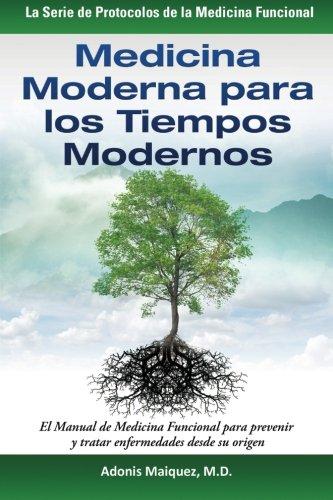 Medicina Moderna para los Tiempos Modernos: El Manual de Medicina Funcional para prevenir y tratar enfermedades desde su origen (La Serie de Protocolos de la Medicina Funcional)